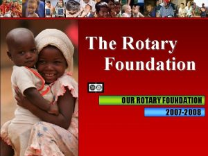 The Rotary Foundation OUR ROTARY FOUNDATION 2007 2008