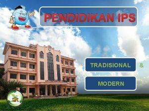 PENDIDIKAN IPS TRADISIONAL MODERN 1 Pendidikan tradisional konsep