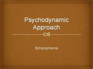 Psychodynamic Approach Schizophrenia RECAP Psychodynamic approach What is