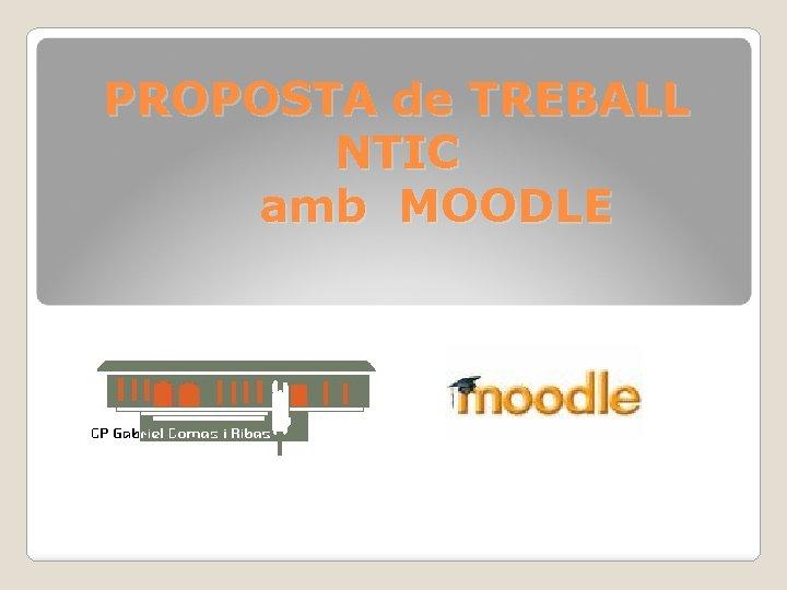 PROPOSTA de TREBALL NTIC amb MOODLE NTIC MOODLE