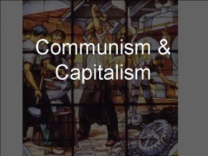 Communism Capitalism Capitalism An economic and political system