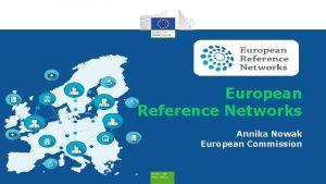 European Reference Networks Annika Nowak European Commission The