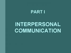 PART I INTERPERSONAL COMMUNICATION Interpersonal Communication Act of