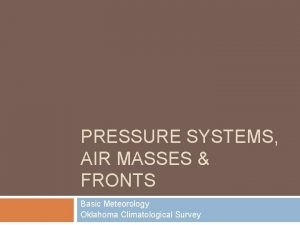 PRESSURE SYSTEMS AIR MASSES FRONTS Basic Meteorology Oklahoma
