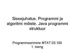 Sissejuhatus Programmi ja algoritmi miste Java programmi struktuur