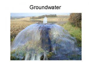 Groundwater Groundwater Water underground is not in underground