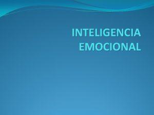 INTELIGENCIA EMOCIONAL INTELIGENCIA Desde siempre hemos odo que