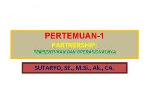PERTEMUAN1 PARTNERSHIP PEMBENTUKAN DAN OPERASIONALNYA SUTARYO SE M