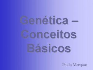 Gentica Conceitos Bsicos Paulo Marques O que gentica