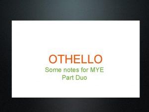 OTHELLO Some notes for MYE Part Duo OTHELLO