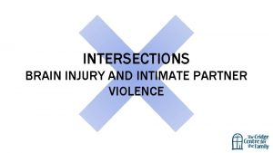 INTERSECTIONS BRAIN INJURY AND INTIMATE PARTNER VIOLENCE The