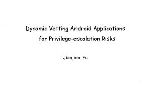 Dynamic Vetting Android Applications for Privilegeescalation Risks Jiaojiao