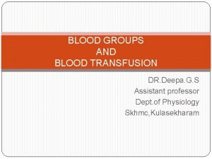 BLOOD GROUPS AND BLOOD TRANSFUSION DR Deepa G