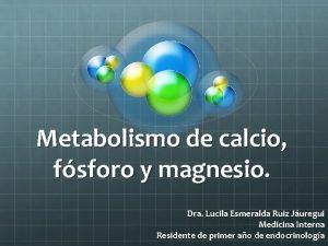 Metabolismo de calcio fsforo y magnesio Dra Lucila