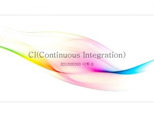 CIContinuous Integration 201303063 Continuous Integration 3 Continuous Integration