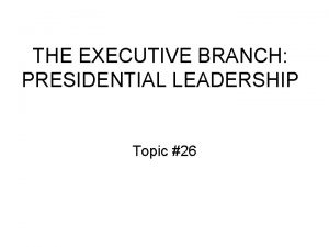 THE EXECUTIVE BRANCH PRESIDENTIAL LEADERSHIP Topic 26 Presidential