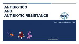 ANTIBIOTICS AND ANTIBIOTIC RESISTANCE World Antibiotic Awareness Week