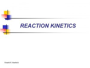 REACTION KINETICS Kenneth E Schnobrich WHAT IS REACTION