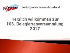 Freiburgischer Feuerwehrverband Herzlich willkommen zur 103 Delegiertenversammlung 2017