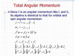 Total Angular Momentum Since J is an angular