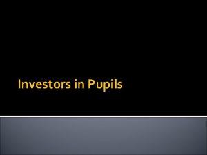 Investors in Pupils What is Investors in Pupils