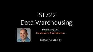 IST 722 Data Warehousing Introducing ETL Components Architecture