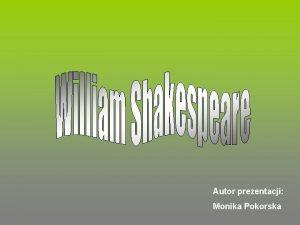 Autor prezentacji Monika Pokorska William Szekspir ang William