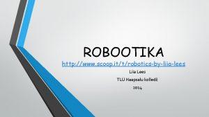 ROBOOTIKA http www scoop ittroboticsbyliialees Liia Lees TL