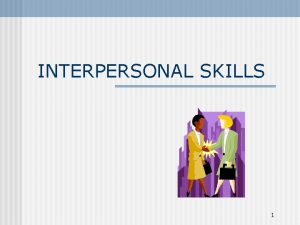 INTERPERSONAL SKILLS 1 Interpersonal skills Necessary for relating