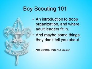 Boy Scouting 101 An introduction to troop organization