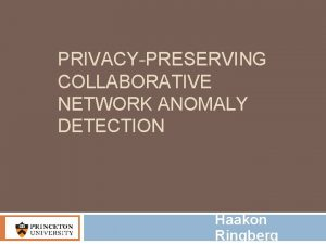 PRIVACYPRESERVING COLLABORATIVE NETWORK ANOMALY DETECTION Haakon Ringberg Unwanted
