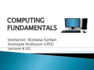 COMPUTING FUNDAMENTALS Instructor Romana Farhan Assistant Professor CPED