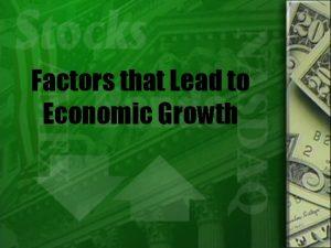 Factors that Lead to Economic Growth Economic Growth