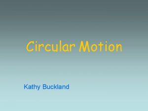 Circular Motion Kathy Buckland What is Circular Motion
