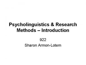 Psycholinguistics Research Methods Introduction 922 Sharon ArmonLotem Psycholinguistics