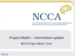Project Maths information update NCCA Project Maths Team