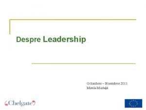 Despre Leadership Octombrie Noiembrie 2011 Mirela Musta 1