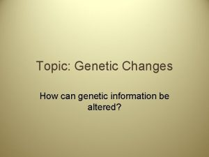 Topic Genetic Changes How can genetic information be
