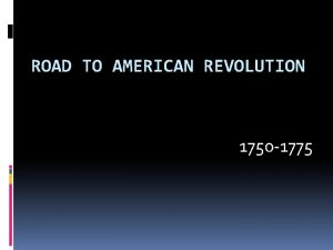 ROAD TO AMERICAN REVOLUTION 1750 1775 Warmup for