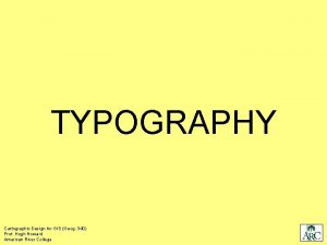 TYPOGRAPHY Cartographic Design for GIS Geog 340 Prof