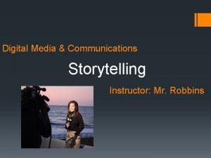 Digital Media Communications Storytelling Instructor Mr Robbins Storytelling