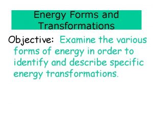 Energy Forms and Transformations Objective Examine the various