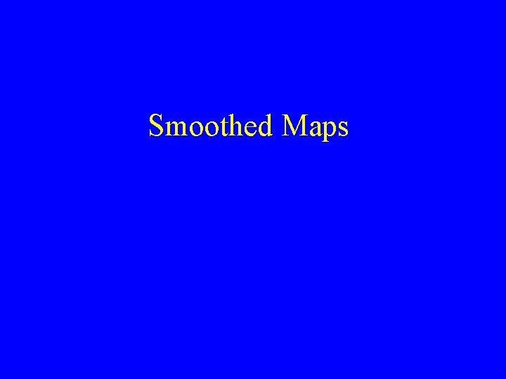 Smoothed Maps This is a Smoothed Map Ideas