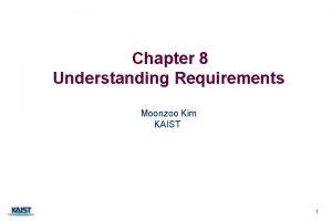Chapter 8 Understanding Requirements Moonzoo Kim KAIST 1
