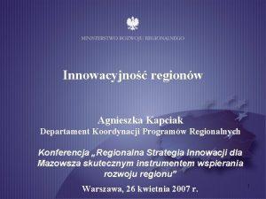 Innowacyjno regionw Agnieszka Kapciak Departament Koordynacji Programw Regionalnych