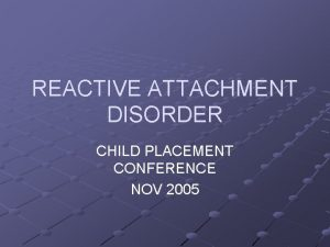 REACTIVE ATTACHMENT DISORDER CHILD PLACEMENT CONFERENCE NOV 2005