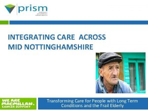 INTEGRATING CARE ACROSS MID NOTTINGHAMSHIRE Transforming Care for