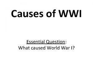 Causes of WWI Essential Question What caused World