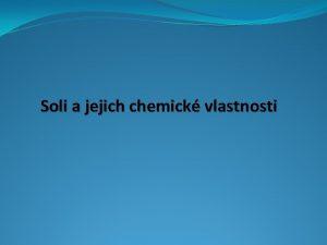 Soli a jejich chemick vlastnosti Charakteristick chemick vlastnosti