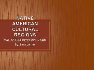 NATIVE AMERICAN CULTURAL REGIONS CALIFORNIA INTERMOUNTAIN By Zach